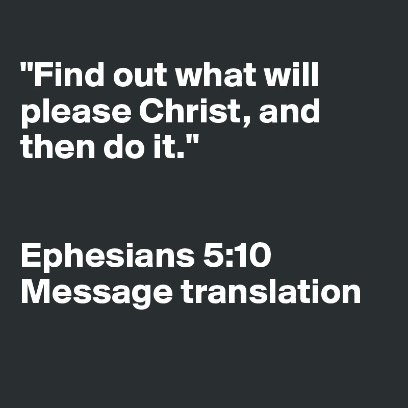 """Find out what will please Christ, and then do it.""    Ephesians 5:10 Message translation"