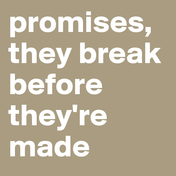 promises, they break before they're made