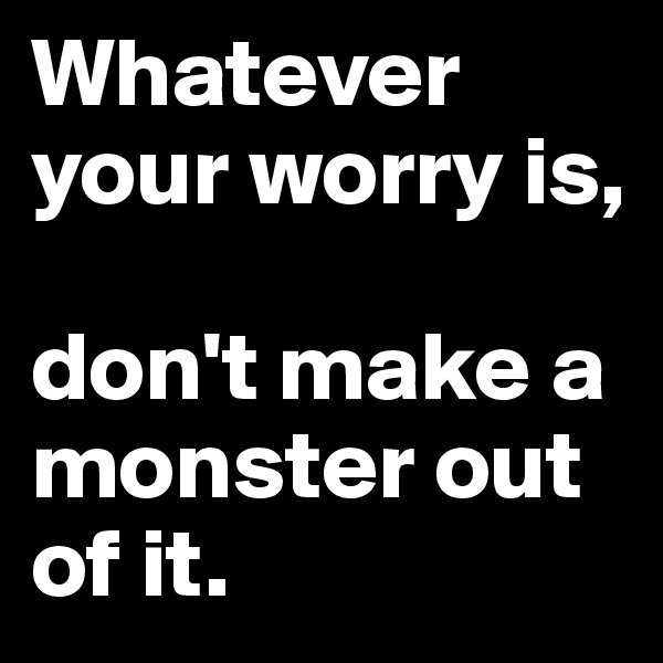 Whatever your worry is,  don't make a monster out of it.