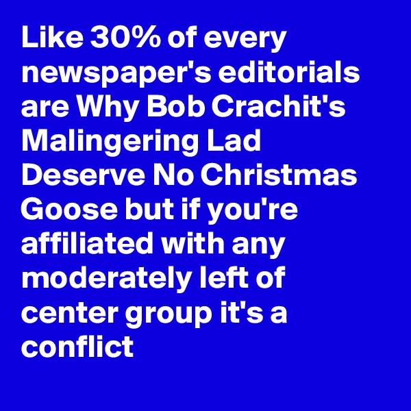 Like 30% of every newspaper's editorials are Why Bob Crachit's Malingering Lad Deserve No Christmas Goose but if you're affiliated with any moderately left of center group it's a conflict