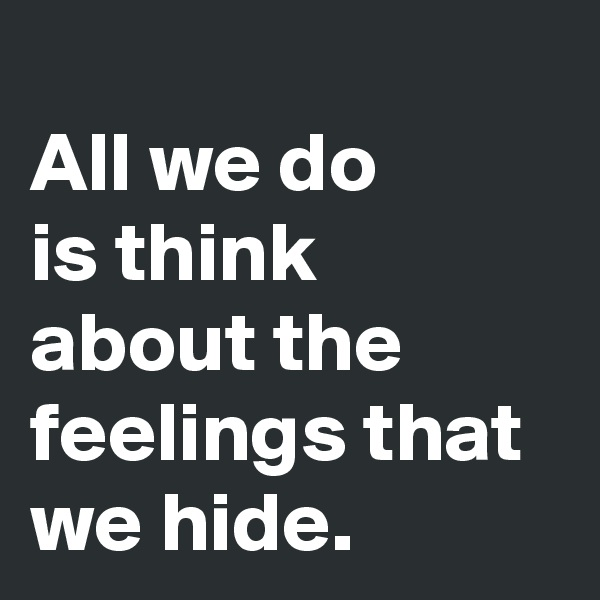All we do  is think about the feelings that we hide.