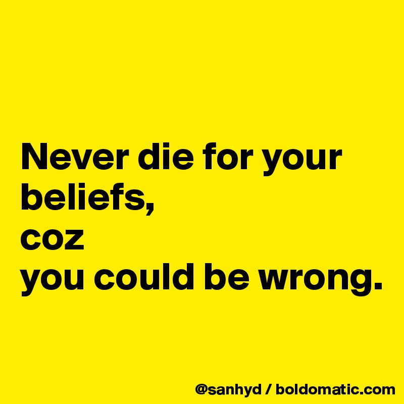 Never die for your beliefs, coz you could be wrong.