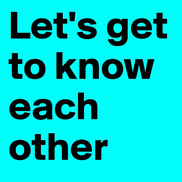 Let's get to know each other