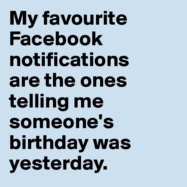 My favourite Facebook notifications  are the ones  telling me  someone's  birthday was yesterday.