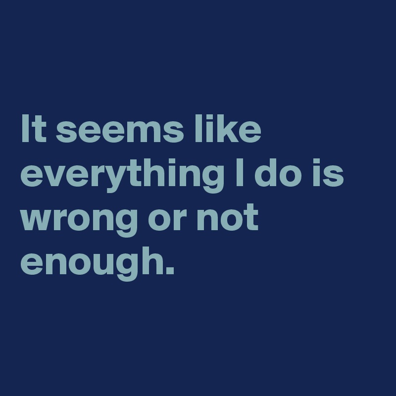 It seems like everything I do is wrong or not enough.