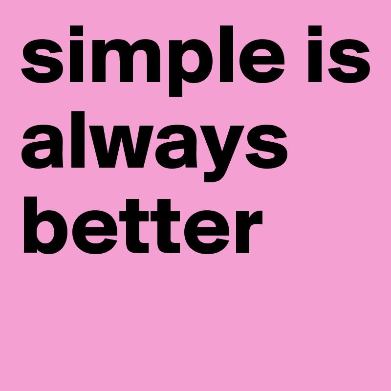 simple is always better
