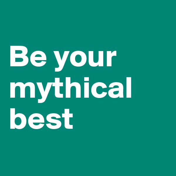 Be your mythical best