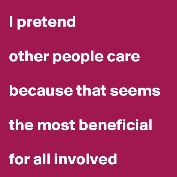 I pretend   other people care   because that seems   the most beneficial   for all involved