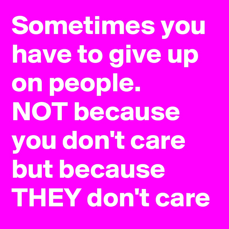 Sometimes you have to give up on people. NOT because you don't care but because THEY don't care
