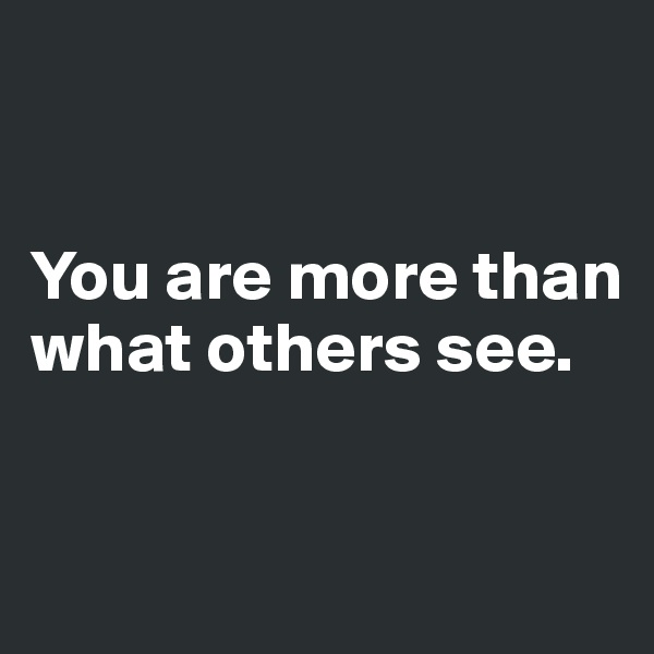 You are more than what others see.