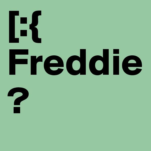 [:{ Freddie?