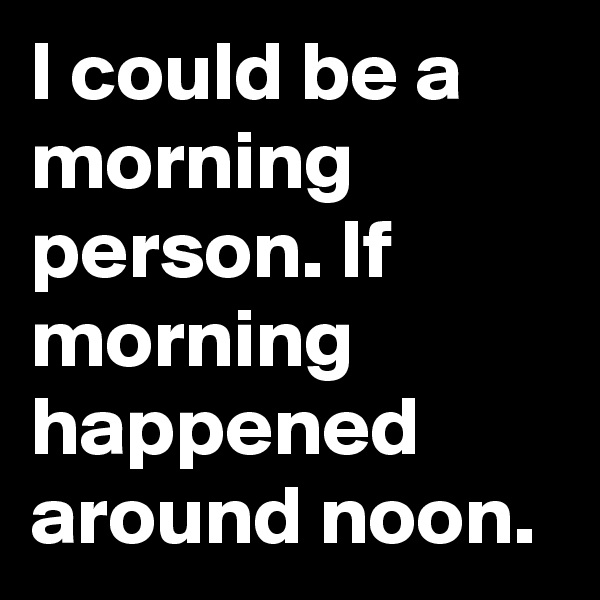 I could be a morning person. If morning happened around noon.