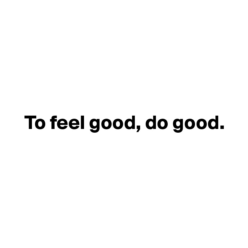 To feel good, do good.