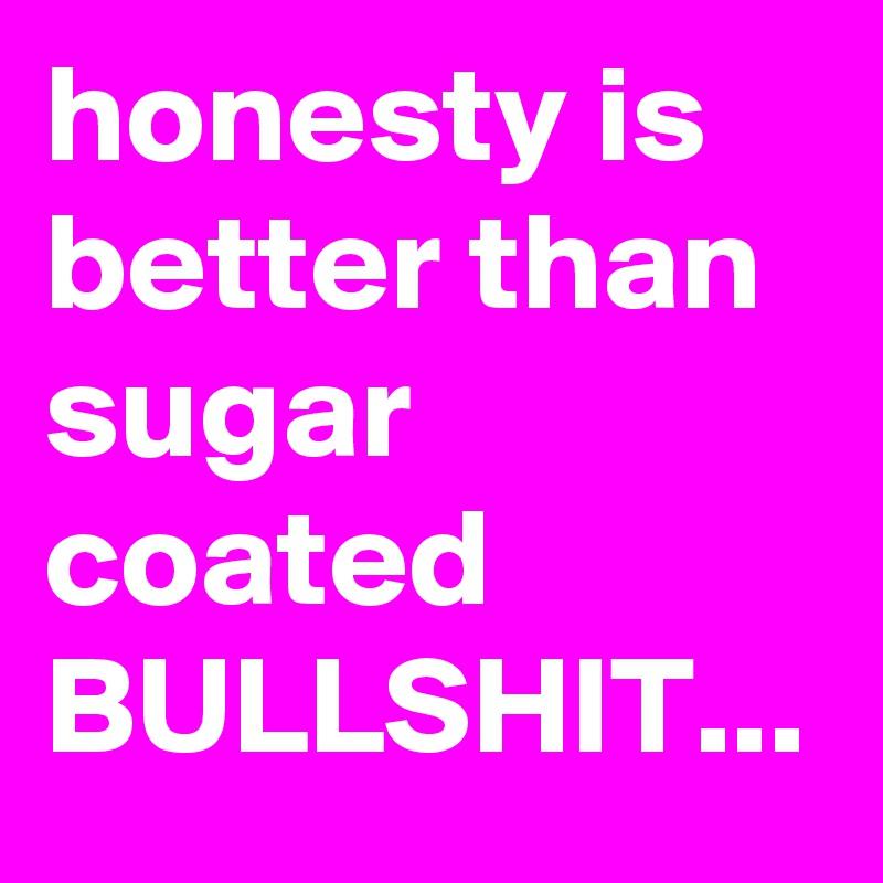 honesty is better than sugar coated BULLSHIT...