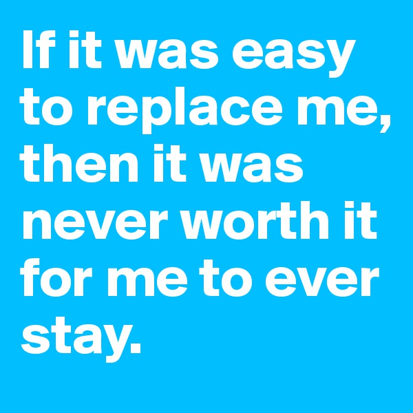 If it was easy to replace me, then it was never worth it for me to ever stay.