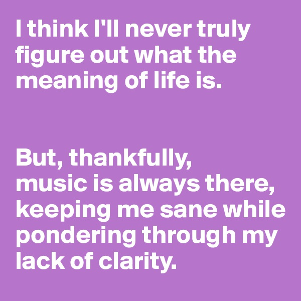 I think I'll never truly figure out what the meaning of life is.    But, thankfully,  music is always there, keeping me sane while pondering through my lack of clarity.