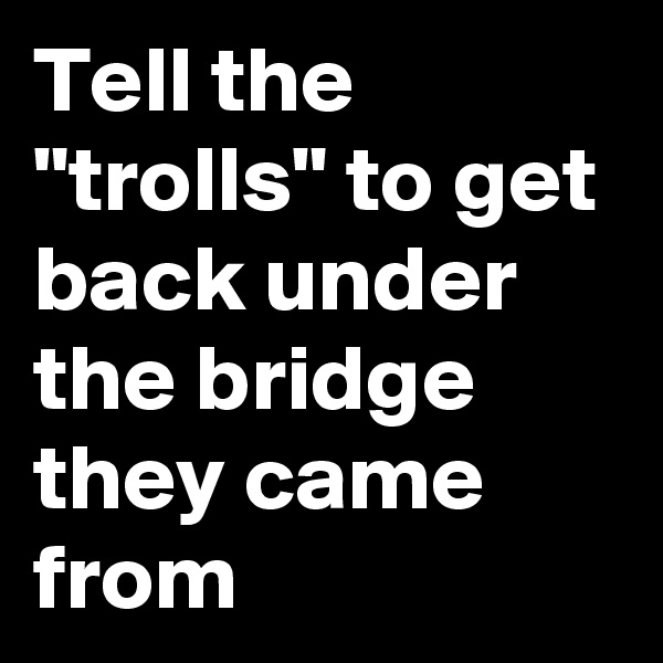 "Tell the ""trolls"" to get back under the bridge they came from"