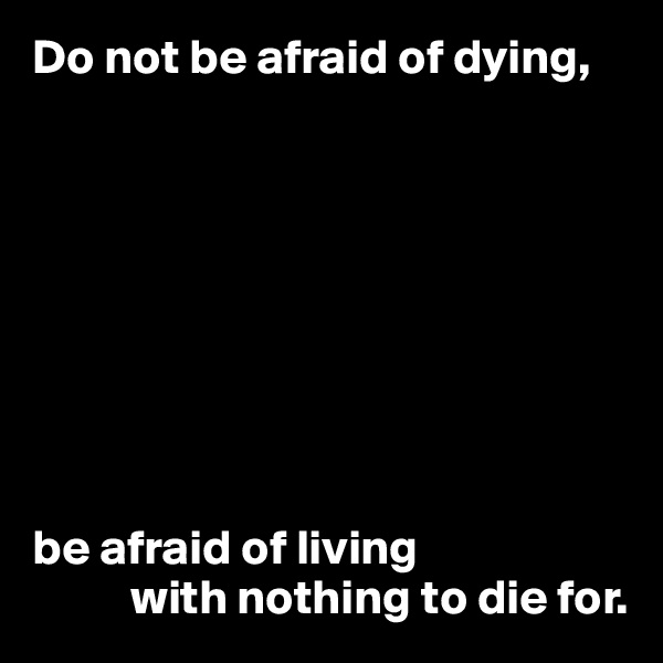 Do not be afraid of dying,          be afraid of living           with nothing to die for.