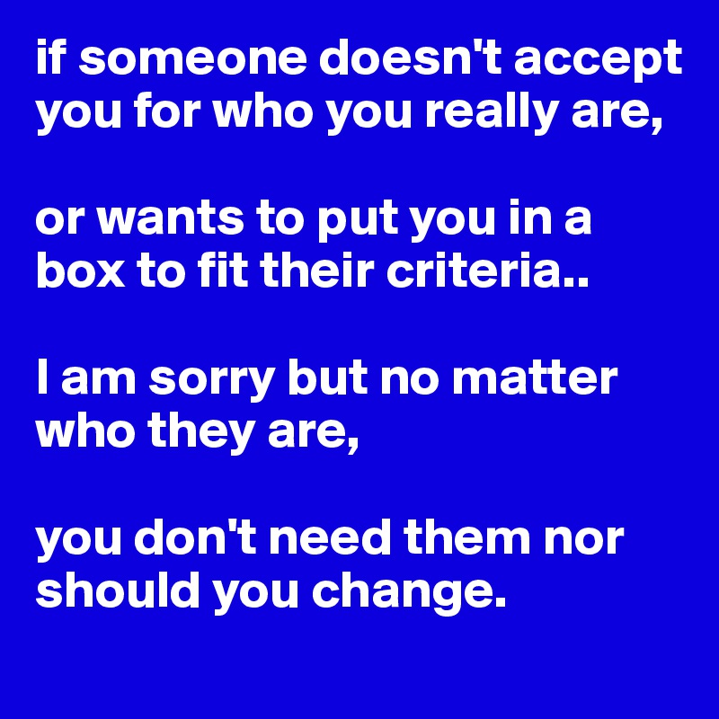 if someone doesn't accept you for who you really are,  or wants to put you in a box to fit their criteria..  I am sorry but no matter who they are,   you don't need them nor should you change.