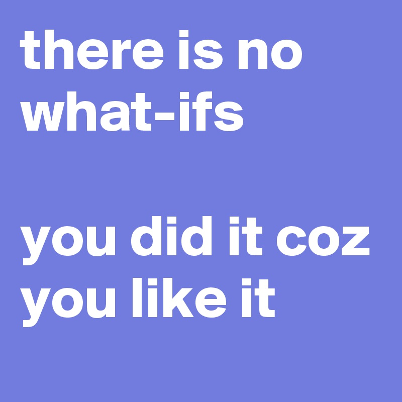 there is no what-ifs  you did it coz you like it
