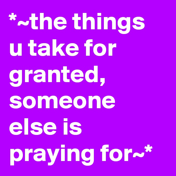 *~the things u take for granted, someone else is praying for~*
