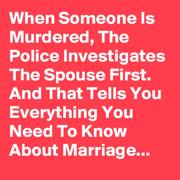 When Someone Is Murdered, The Police Investigates The Spouse First. And That Tells You Everything You Need To Know About Marriage...