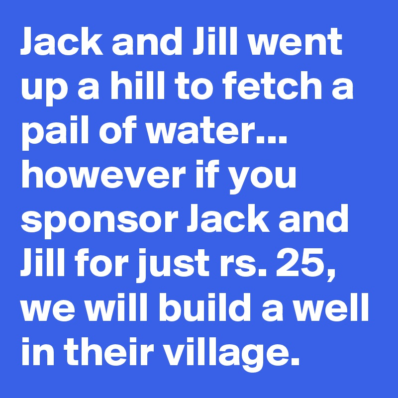 Jack and Jill went up a hill to fetch a pail of water... however if you sponsor Jack and Jill for just rs. 25, we will build a well in their village.