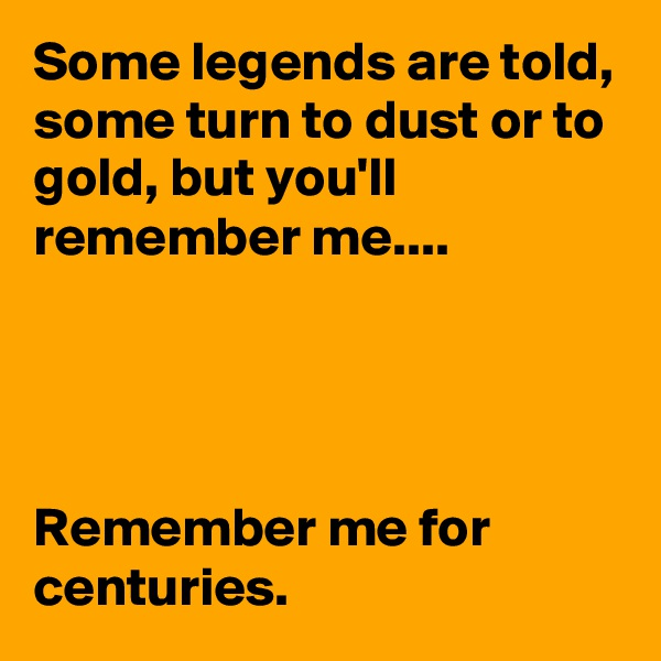 Some legends are told, some turn to dust or to gold, but you'll remember me....     Remember me for centuries.