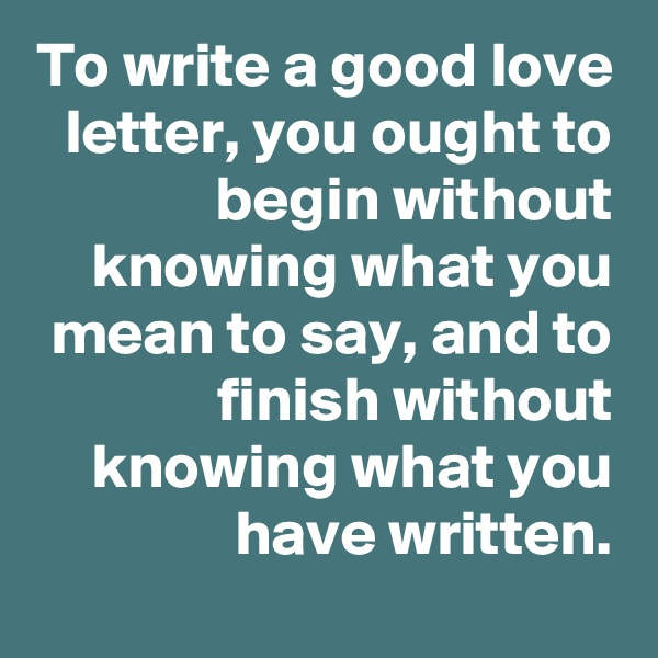 To write a good love letter, you ought to begin without knowing what you mean to say, and to finish without knowing what you have written.