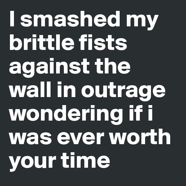 I smashed my brittle fists against the wall in outrage wondering if i was ever worth your time