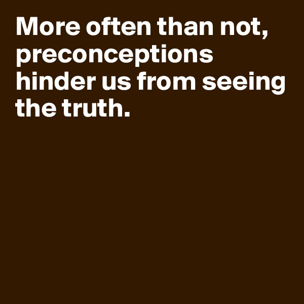 More often than not, preconceptions hinder us from seeing the truth.
