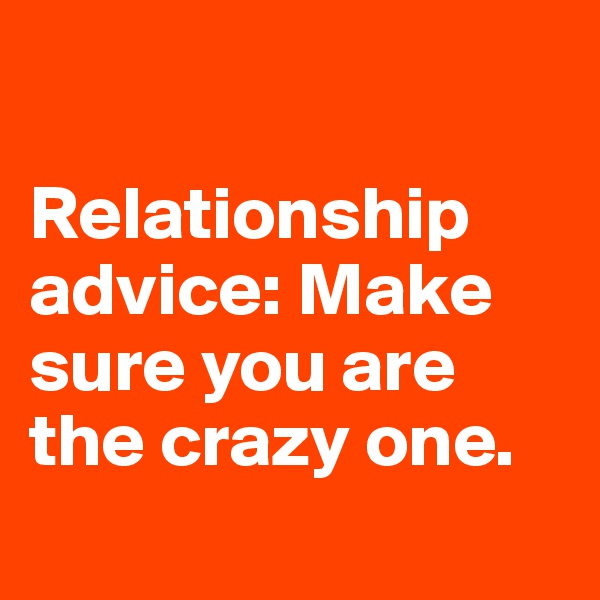 Relationship advice: Make sure you are the crazy one.