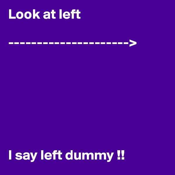 Look at left  --------------------->        I say left dummy !!