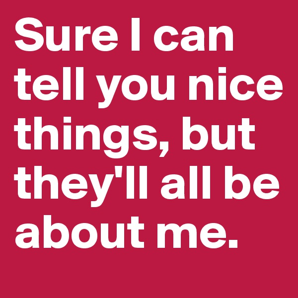 Sure I can tell you nice things, but they'll all be about me.