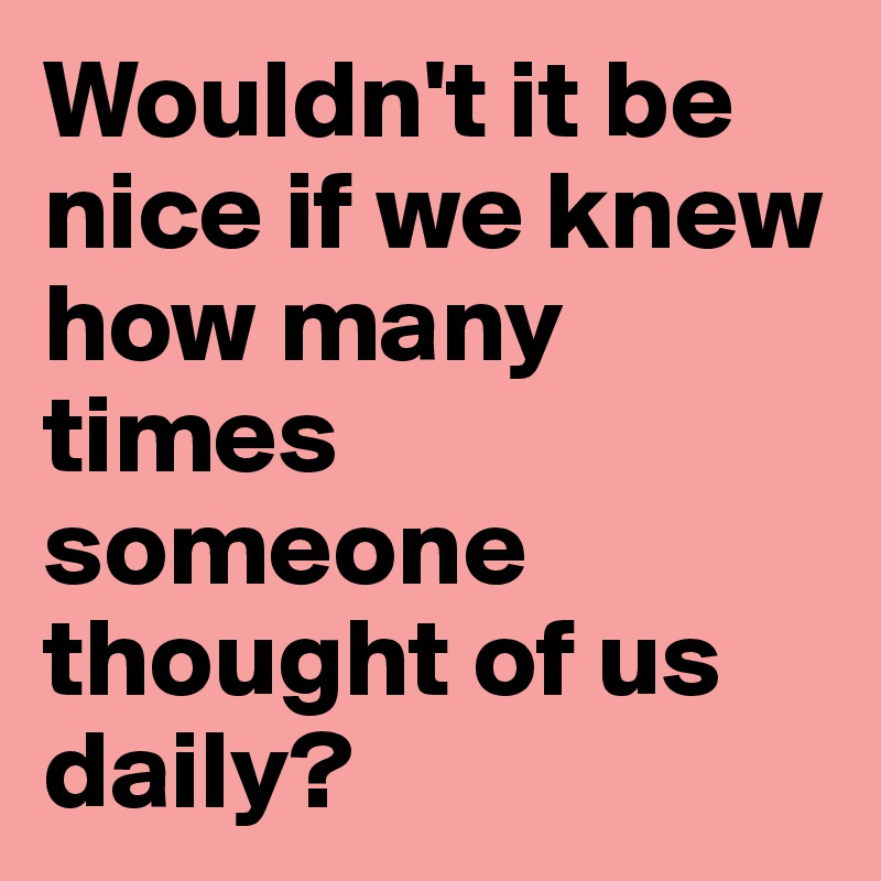 Wouldn't it be nice if we knew how many times someone thought of us daily?