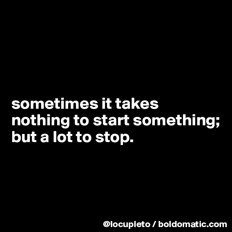 sometimes it takes nothing to start something;  but a lot to stop.