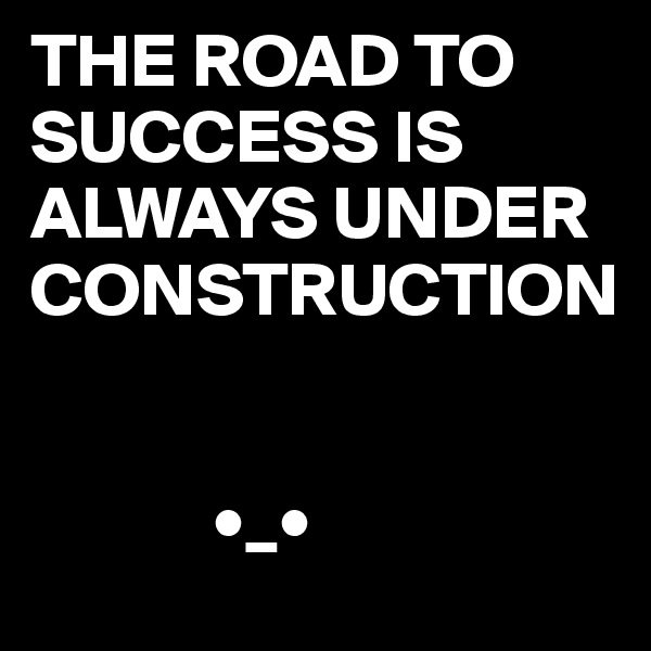 THE ROAD TO SUCCESS IS ALWAYS UNDER CONSTRUCTION               •_•