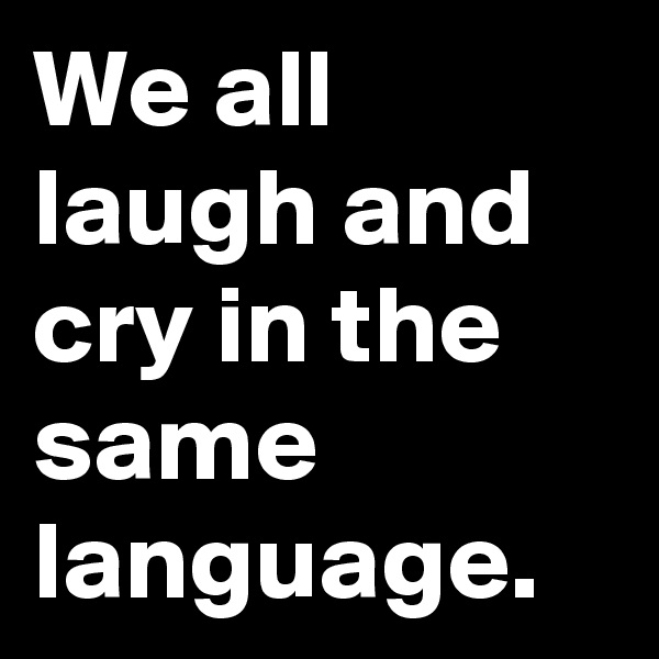 We all laugh and cry in the same language.