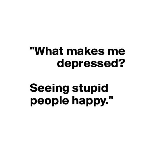 """""""What makes me                     depressed?            Seeing stupid           people happy."""""""