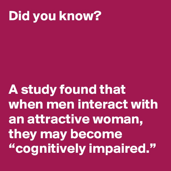 """Did you know?     A study found that when men interact with an attractive woman, they may become """"cognitively impaired."""""""