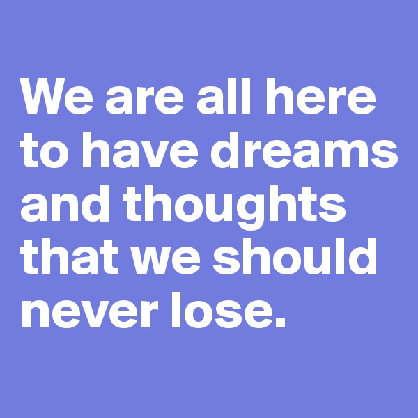 We are all here to have dreams and thoughts that we should never lose.