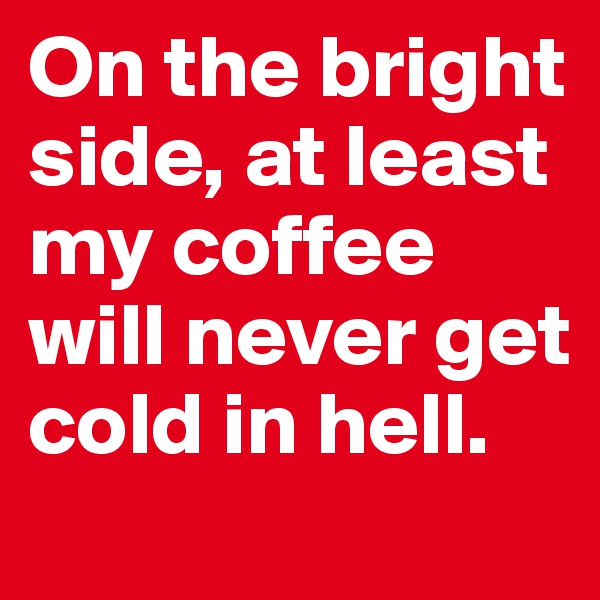 On the bright side, at least my coffee will never get cold in hell.