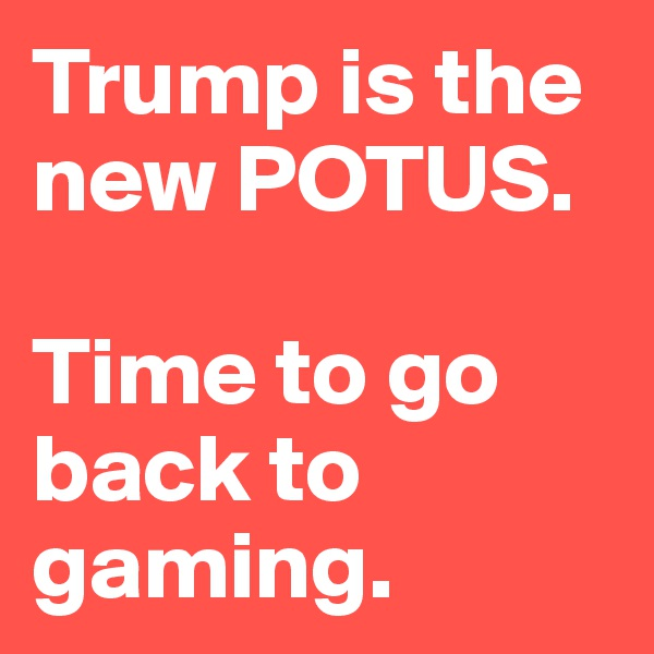 Trump is the new POTUS.   Time to go back to gaming.