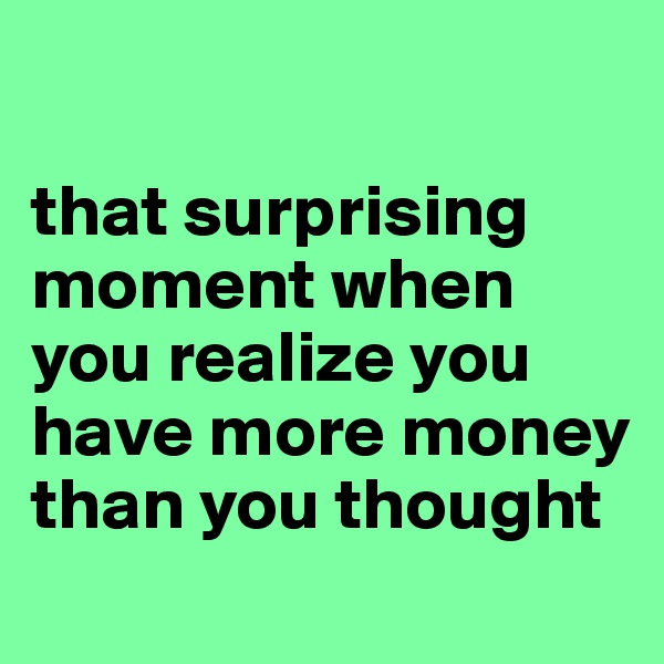 that surprising moment when you realize you have more money than you thought