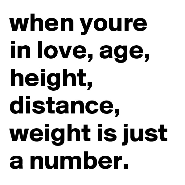 when youre in love, age, height, distance, weight is just a number.