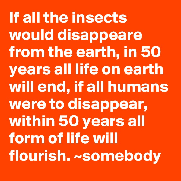 If all the insects would disappeare from the earth, in 50 years all life on earth will end, if all humans were to disappear, within 50 years all form of life will flourish. ~somebody