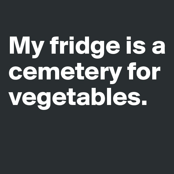 My fridge is a cemetery for vegetables.