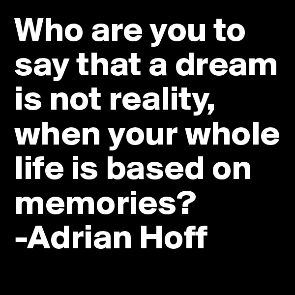 Who are you to say that a dream is not reality, when your whole life is based on memories?  -Adrian Hoff
