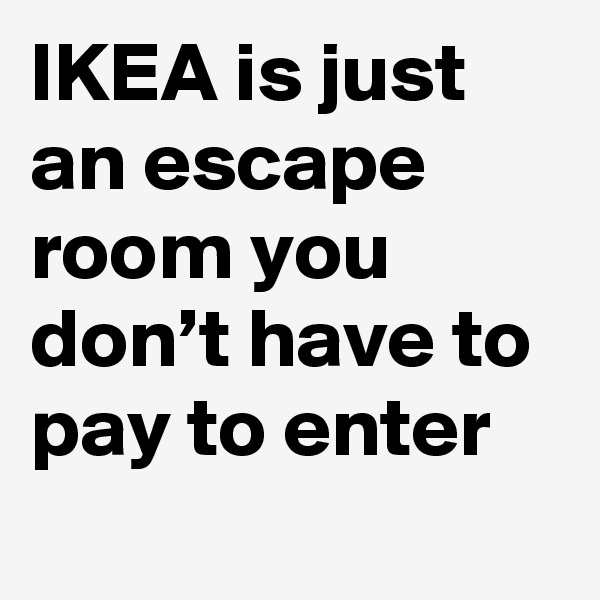 IKEA is just an escape room you don't have to pay to enter