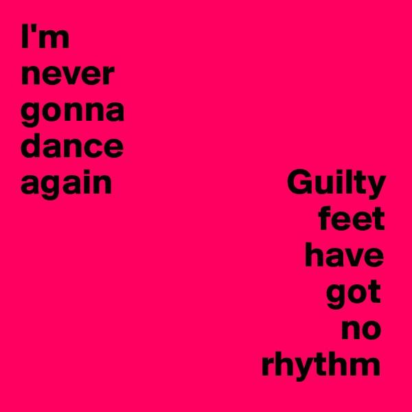 I'm never gonna  dance again                        Guilty                                           feet                                         have                                            got                                              no                                   rhythm